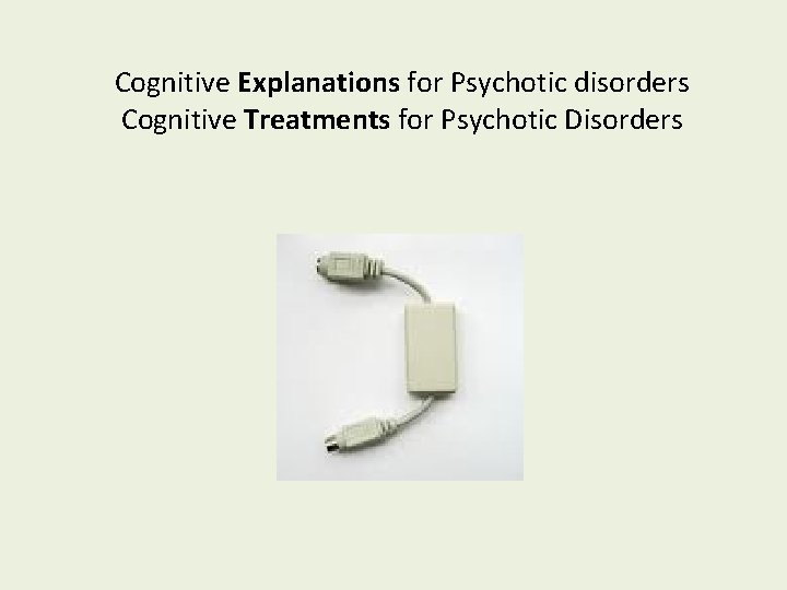 Cognitive Explanations for Psychotic disorders Cognitive Treatments for