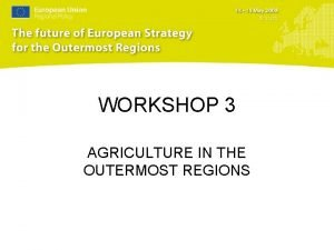 WORKSHOP 3 AGRICULTURE IN THE OUTERMOST REGIONS Introduction