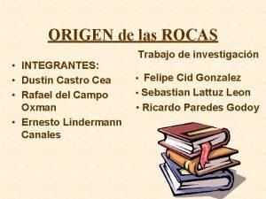 ORIGEN de las ROCAS INTEGRANTES Dustin Castro Cea