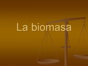 La biomasa ndice n n n Introduccin Proceso