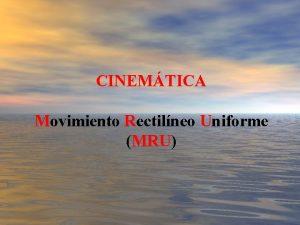 CINEMTICA Movimiento Rectilneo Uniforme MRU Contenido CINEMTICA Movimiento