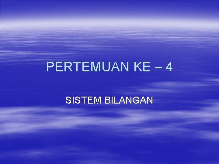 PERTEMUAN KE 4 SISTEM BILANGAN SISTEM BILANGAN Sistem