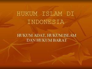 HUKUM ISLAM DI INDONESIA HUKUM ADAT HUKUM ISLAM