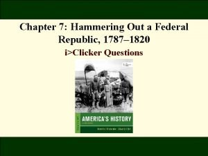 Chapter 7 Hammering Out a Federal Republic 1787