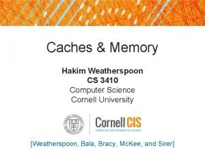 Caches Memory Hakim Weatherspoon CS 3410 Computer Science