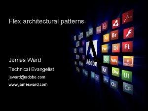 Flex architectural patterns James Ward Technical Evangelist jawardadobe