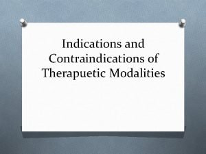 Indications and Contraindications of Therapuetic Modalities What are