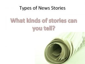 Types of News Stories What kinds of stories