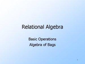 Relational Algebra Basic Operations Algebra of Bags 1