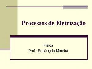 Processos de Eletrizao Fsica Prof Rosngela Moreira Toda