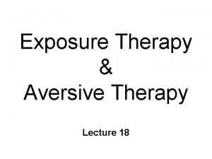 Exposure Therapy Aversive Therapy Lecture 18 Exposure Therapies