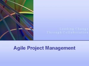 Leading Change Through Collaboration Agile Project Management Leading