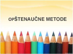 OPTENAUNE METODE Hipotetikodeduktivna metoda Statistika metoda Metoda modelovanja