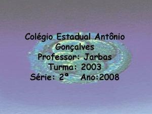 Colgio Estadual Antnio Gonalves Professor Jarbas Turma 2003