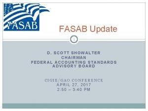 FASAB Update 1 D SCOTT SHOWALTER CHAIRMAN FEDERAL
