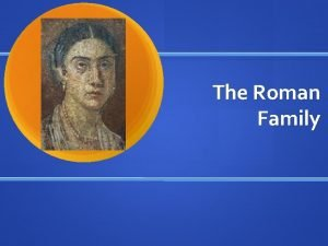 The Roman Family Roman Family Life Rome during