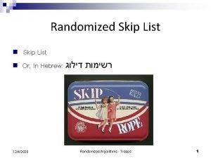 Randomized Skip List n n Skip List Or
