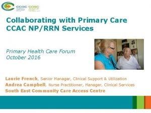 Collaborating with Primary Care CCAC NPRRN Services Primary