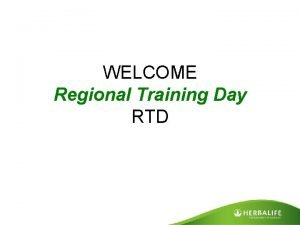 WELCOME Regional Training Day RTD The Real Herbalife