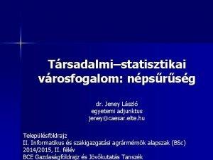 Trsadalmistatisztikai vrosfogalom npsrsg dr Jeney Lszl egyetemi adjunktus