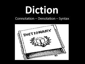 Diction Connotation Denotation Syntax Diction Diction the authors
