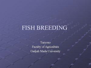 FISH BREEDING Taryono Faculty of Agriculture Gadjah Mada