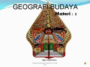 GEOGRAFI BUDAYA Materi 3 Agus sudarsono geografi budaya