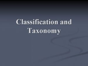 Classification and Taxonomy Modern Classification Taxonomy n Taxonomy