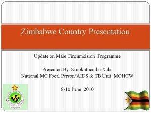 Zimbabwe Country Presentation Update on Male Circumcision Programme
