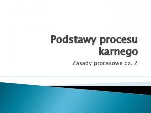 Podstawy procesu karnego Zasady procesowe cz 2 Zasady