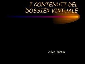 I CONTENUTI DEL DOSSIER VIRTUALE Silvia Bertini CHE