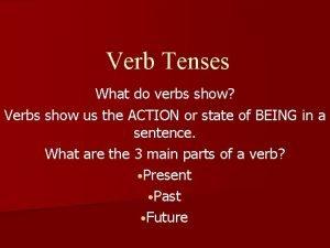 Verb Tenses What do verbs show Verbs show