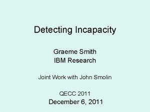 Detecting Incapacity Graeme Smith IBM Research Joint Work
