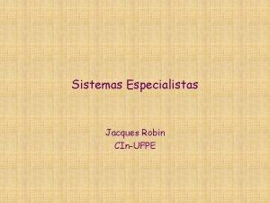 Sistemas Especialistas Jacques Robin CInUFPE Roteiro O que