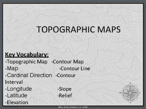 TOPOGRAPHIC MAPS Key Vocabulary Topographic Map Contour Line