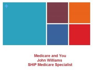 Medicare and You John Williams SHIP Medicare Specialist