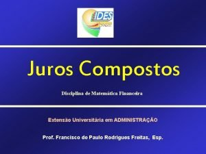 Juros Compostos Disciplina de Matemtica Financeira Extenso Universitria