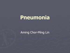Pneumonia Aming ChorMing Lin Pneumonia Inflammation or infection