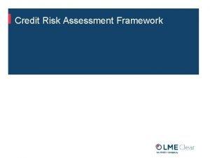 Credit Risk Assessment Framework Credit Risk Assessment Framework