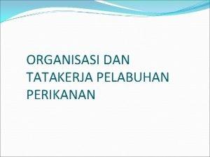 ORGANISASI DAN TATAKERJA PELABUHAN PERIKANAN KEDUDUKAN Pelabuhan Perikanan