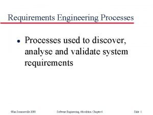 Requirements Engineering Processes l Processes used to discover