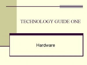 TECHNOLOGY GUIDE ONE Hardware TECHNOLOGY GUIDE OUTLINE TG