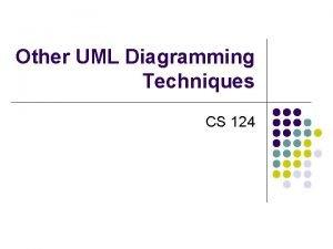Other UML Diagramming Techniques CS 124 UML Diagramming