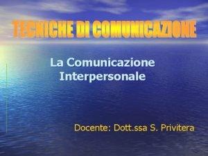La Comunicazione Interpersonale Docente Dott ssa S Privitera