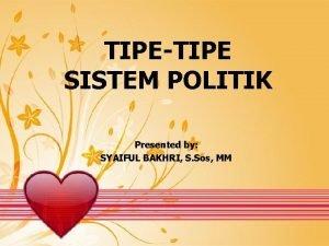 TIPETIPE SISTEM POLITIK Presented by SYAIFUL BAKHRI S