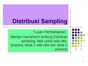Distribusi Sampling Tujuan Pembelajaran Mampu memahami tentang Distribusi