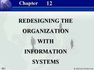 Chapter 12 REDESIGNING THE ORGANIZATION WITH INFORMATION SYSTEMS