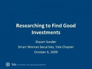 Researching to Find Good Investments Shyam Sunder Smart