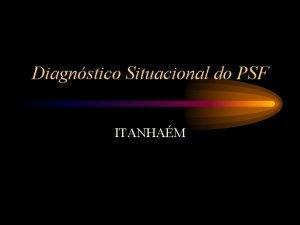 Diagnstico Situacional do PSF ITANHAM Diagnstico situacional PSF