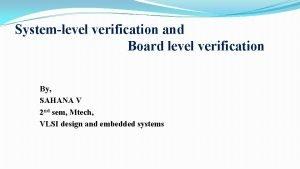 Systemlevel verification and Board level verification By SAHANA